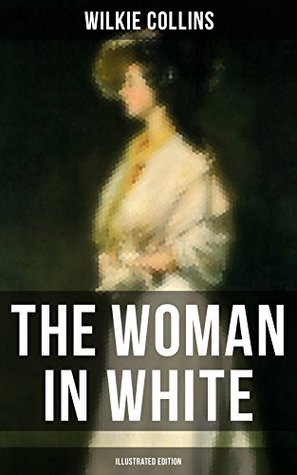 THE WOMAN IN WHITE (Illustrated Edition): A Mystery Suspense Novel from the prolific English writer, best known for The Moonstone, No Name, Armadale, The ... Wife, Poor Miss Finch and The Black Robe