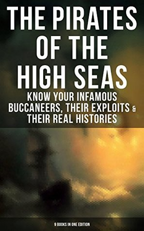 The Pirates of the High Seas: Know Your Infamous Buccaneers, Their Exploits & Their Real Histories: 9 Books in One Edition