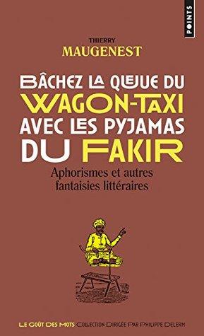 Bâchez la queue du wagon-taxi avec les pyjamas du fakir: Aphorismes et autres fantaisies littéraires
