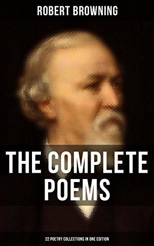 The Complete Poems of Robert Browning - 22 Poetry Collections in One Edition: My Last Duchess, Porphyria's Lover, The Pied Piper of Hamelin, Christmas-Eve, Easter-Day…