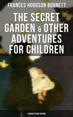 The Secret Garden & Other Adventures for Children - 4 Books in One Edition: Including A Little Princess, Little Lord Fauntleroy & The Making of a Marchioness