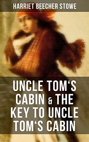Uncle Tom's Cabin & The Key to Uncle Tom's Cabin: The Anti-slavery classic which laid ground for the abolitionist cause and Civil War and the Original ... Documents Upon Which the Story Is Founded