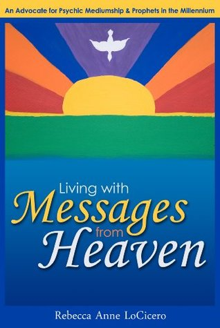 Living with Messages from Heaven : An Advocate for psychic mediumship & prophets in the millennium