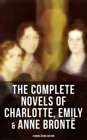 The Complete Novels of Charlotte, Emily & Anne Brontë - 8 Books in One Edition: Janey Eyre, Shirley, Villette, The Professor, Emma, Wuthering Heights, Agnes Grey & The Tenant of Wildfell Hall