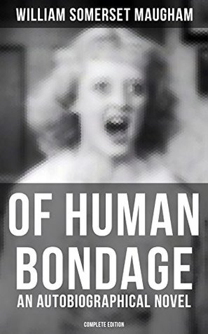 OF HUMAN BONDAGE (An Autobiographical Novel) - Complete Edition