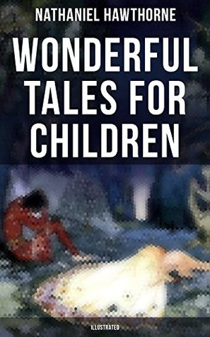 "Wonderful Tales for Children (Illustrated): Captivating Stories of Epic Heroes and Heroines from the Renowned American Author of ""The Scarlet Letter"" and ""The House of Seven Gables"""