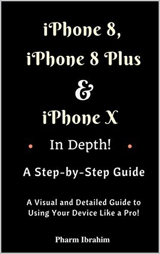 iPhone 8, iPhone 8 Plus And iPhone X In Depth! A Step-by-Step Manual: