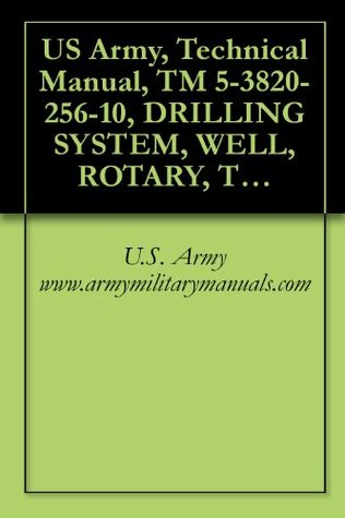 US Army, Technical Manual, TM 5-3820-256-10, DRILLING SYSTEM, WELL, ROTARY, TRUCK MOUN AIR TRANSPORTABLE, 600 FEET CAPACITY, MODEL NUMBER 165F299 (NSN 3820-01-246-4276), military manauals