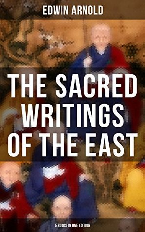 The Sacred Writings of the East - 5 Books in One Edition: The Light of Asia, The Essence of Buddhism, Bhagavad-Gita, Hindu Literature & Indian Spiritual Poems