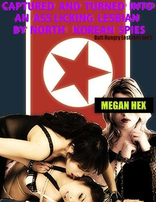 Butt Hungry Lesbians vol. 5: Captured and Turned into an Ass Licking Lesbian by North Korean Spies