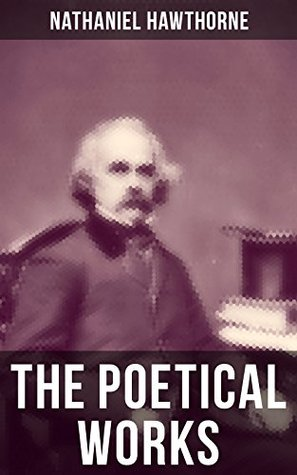 "The Poetical Works of Nathaniel Hawthorne: Selected Poetry of the Renowned American Author of ""The Scarlet Letter"", ""The House of the Seven Gables"" and ... with Biography and Poems by Other Authors"