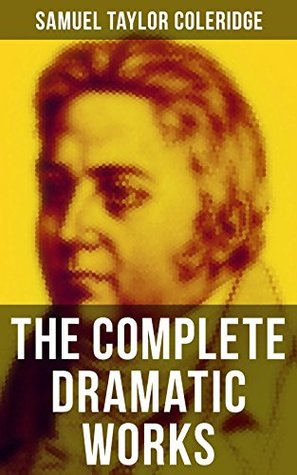 The Complete Dramatic Works of Samuel Taylor Coleridge: Plays of the English poet, literary critic and philosopher, author of The Rime of the Ancient Mariner, ... The Death of Wallenstein, Remorse