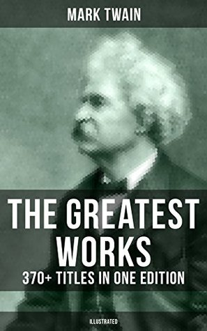 The Greatest Works of Mark Twain: 370+ Titles in One Edition (Illustrated): The Adventures of Tom Sawyer & Huckleberry Finn, The Prince and the Pauper, ... Innocents Abroad, Life on the Mississippi…