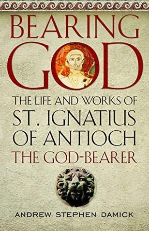 Bearing God: The Life and Works of St. Ignatius of Antioch the God-Bearer