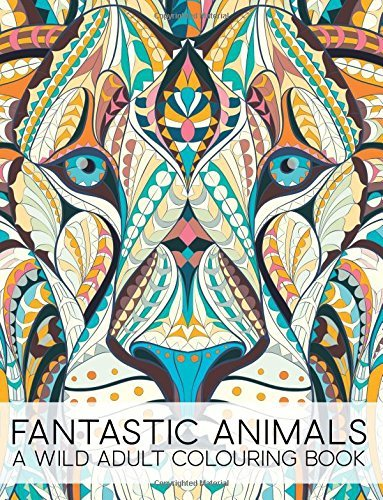 Fantastic Animals: A Wild Adult Colouring Book: A Unique Antistress Coloring Gift for Men, Women, Teenagers & Seniors with Lions, Llamas, Parrots, Dragons, Whales, Horses, Elephants, Koala Bears, Unicorns, Turtles, Pigs, Rhinos, Cats & Dogs