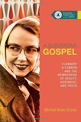 A Subversive Gospel: Flannery O'Connor and the Reimagining of Beauty, Goodness, and Truth