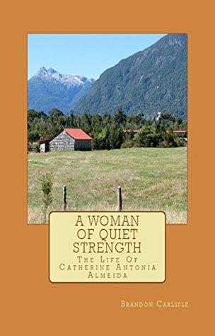 A Woman Of Quiet Strength: The Life Of Catherine Antonia Almeida