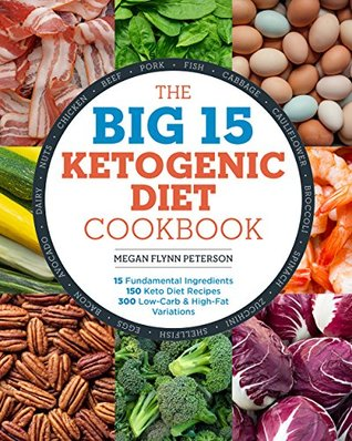 The Big 15 Ketogenic Diet Cookbook: 15 Fundamental Ingredients, 150 Keto Diet Recipes, 300 Low-Carb and High-Fat Variations