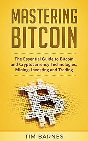 Mastering Bitcoin: The Essential Guide to Bitcoin and Cryptocurrency Technologies, Mining, Investing and Trading