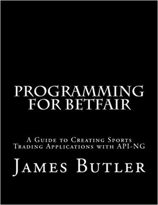 Programming for Betfair: A Guide to Creating Sports Trading Applications with API-NG