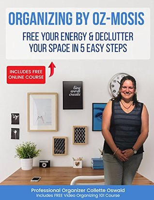 Organizing By Oz-mosis: Free Your Energy and Declutter Your Space in 5 Easy Steps