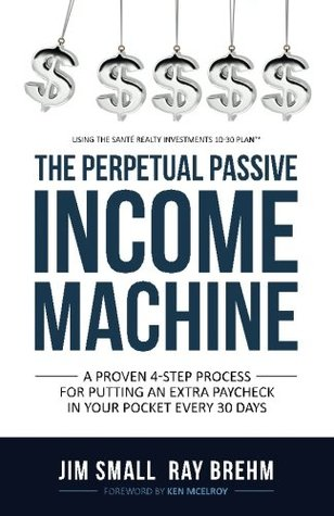 The Perpetual Passive Income Machine: A Proven 4-Step Process For Putting An Extra Paycheck In Your Pocket Every 30 Days