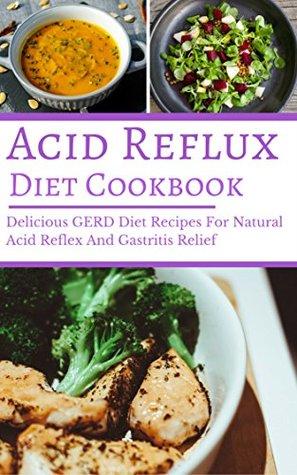 Acid Reflux Diet Cookbook: Delicious GERD Diet Recipes For Natural Acid Reflex And Gastritis Relief (GERD Cookbook Book 1)