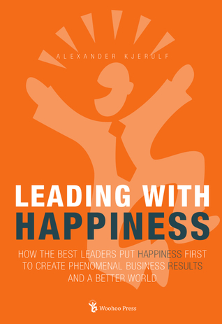 Leading With Happiness: How the Best Leaders Put Happiness First to Create Phenomenal Business Results and a Better World