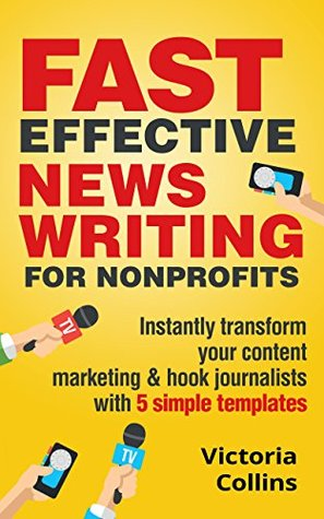 Fast Effective News Writing for Nonprofits: Instantly Transform Your Content Marketing & Hook Journalists with 5 Simple Templates