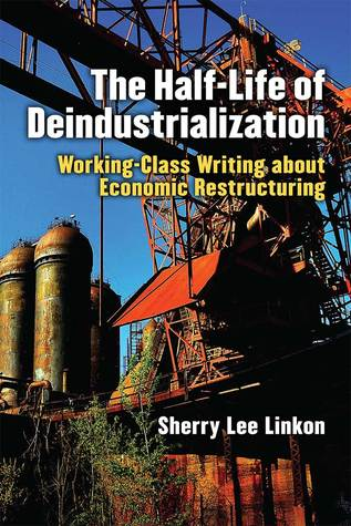 The Half-Life of Deindustrialization: Working-Class Writing about Economic Restructuring