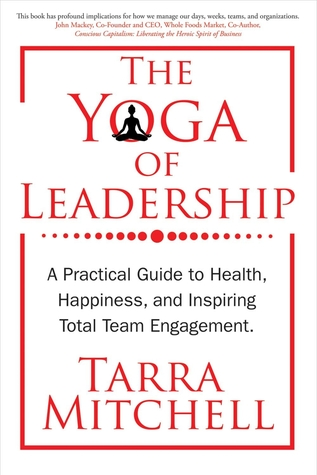 The Yoga of Leadership: A Practical Guide to Health, Happiness, And Inspiring Total Team Engagement