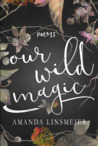 Our Wild Magic by Amanda Linsmeier