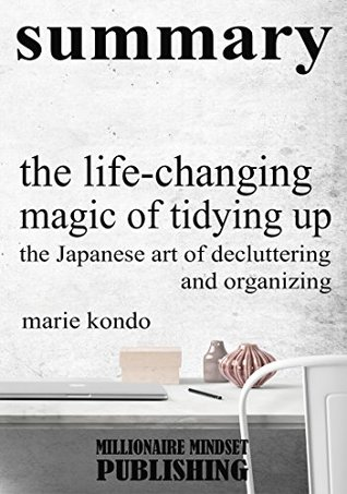 Summary: The Life Changing Magic of Tidying Up by Marie Kondo: The Japanese Art of Decluttering and Organizing