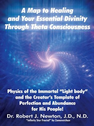 "A MAP TO HEALING AND YOUR ESSENTIAL DIVINITY THROUGH THETA CONSCIOUSNESS: The Physics of the Immortal ""Light Body"" and the Creator's Template of Perfection and Abundance for His People"