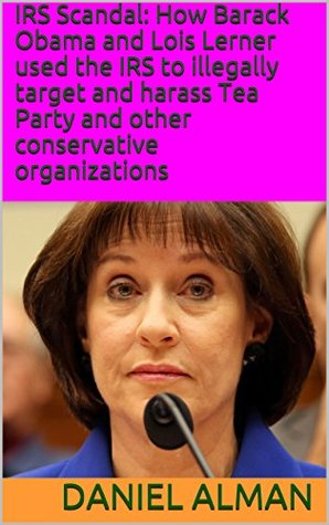 IRS Scandal: How Barack Obama and Lois Lerner used the IRS to illegally target and harass Tea Party and other conservative organizations