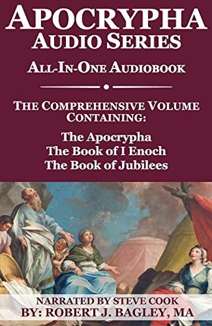 Apocrypha Audio Series: The Comprehensive Volume Containing: The Apocrypha, The Book of 1 Enoch, and The Book of Jubilees: All-In-One Audiobook Re-presented by Robert Bagley & Narrated by Steve Cook