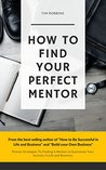 How To Find Your Perfect Mentor: Proven Strategies To Finding Mentors To Guarantee Your Success in Life and Business (Tribe of Like Minded People 4 Life Week and Work Ferriss Hour Bryan Fox Tim)