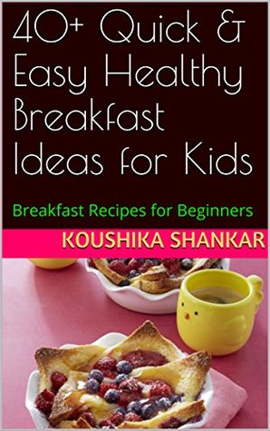 40+ Quick & Easy Healthy Breakfast Ideas for Kids: Breakfast Recipes for Beginners