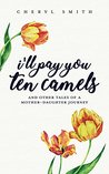 I'll Pay You Ten Camels: And Other Tales of a Mother Daughter Journey