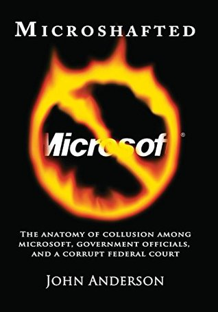 Microshafted: The Anatomy of Collusion Among Microsoft, Government Officials, and a Corrupt Federal Court