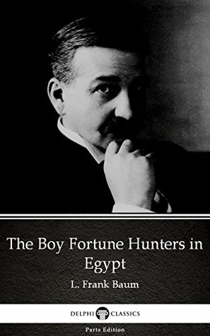 The Boy Fortune Hunters in Egypt by L. Frank Baum - Delphi Classics (Illustrated) (Delphi Parts Edition (L. Frank Baum))