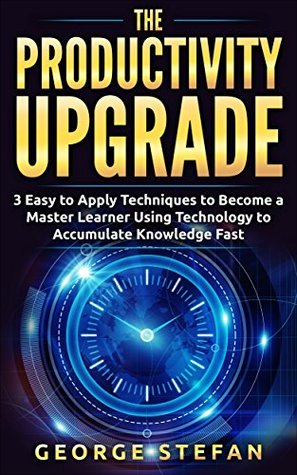 Productivity: The Productivity Upgrade, 3 Easy to Apply Techniques to Become a Master Learner Using Technology to Accumulate Knowledge Fast (Time Saving, ... Accelerated Learning, Efficient Learning)