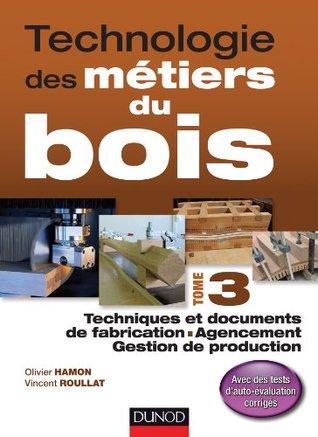 Technologie des métiers du bois - Tome 3 : Techniques et documents de fabrication - Agencement - Gestion de production
