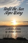 Until the Sun Stops Rising: A Collection of Poems by Michael Monroe