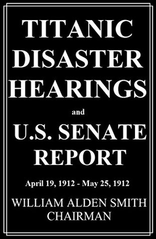 Titanic Disaster Hearings: and U.S. Senate Report