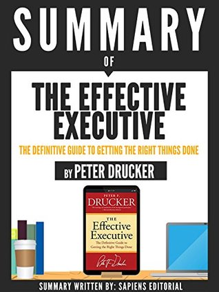 "Summary Of ""The Effective Executive: The Definitive Guide To Getting The Right Things Done - By Peter Drucker"""