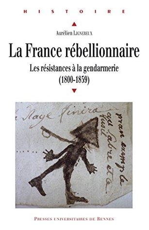 La France rébellionnaire: Les résistances à la gendarmerie (1800-1859) (Histoire)