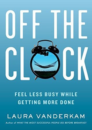 Off the Clock: Feel Less Busy While Getting More Done