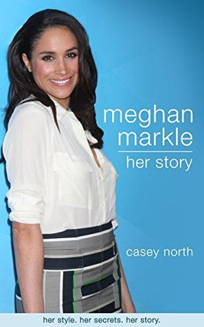 Meghan Markle: Her Story : Her style. Her secrets. Her story.