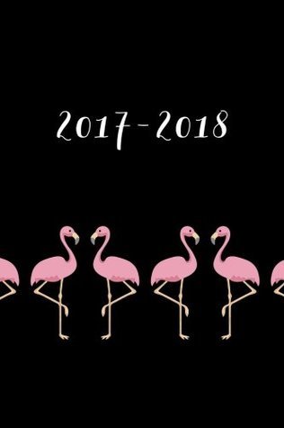 """Academic Planner 2017 - 2018: Monthly & Weekly, Flamingos, August 2017 - July 2018, 6"""" x 9"""""""